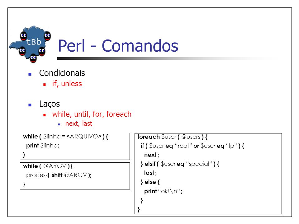 Perl - Comandos  Condicionais  if, unless  Laços  while, until, for, foreach  next, last while ( $linha = ) { print $linha ; } while ( @ARGV ) { process ( shift @ARGV ); } foreach $user ( @users ) { if ( $user eq root or $user eq lp ) { next ; } elsif ( $user eq special ) { last ; } else { print ok!\n ; }