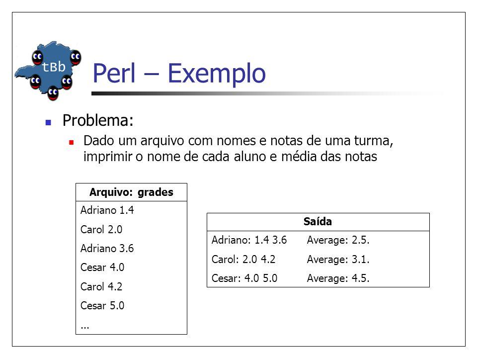 Perl – Exemplo  Problema:  Dado um arquivo com nomes e notas de uma turma, imprimir o nome de cada aluno e média das notas Adriano 1.4 Carol 2.0 Adriano 3.6 Cesar 4.0 Carol 4.2 Cesar 5.0...