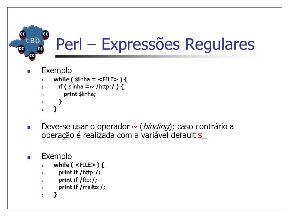 Perl – Expressões Regulares  Exemplo 1. while ( $linha = ) { 2. if ( $linha =~ /http:/ ) { 3. print $linha; 4. } 5. }  Deve-se usar o operador ~ (bi