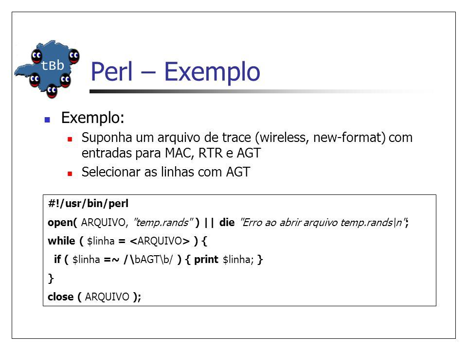 Perl – Exemplo  Exemplo:  Suponha um arquivo de trace (wireless, new-format) com entradas para MAC, RTR e AGT  Selecionar as linhas com AGT #!/usr/bin/perl open( ARQUIVO, temp.rands ) || die Erro ao abrir arquivo temp.rands\n ; while ( $linha = ) { if ( $linha =~ /\bAGT\b/ ) { print $linha; } } close ( ARQUIVO );