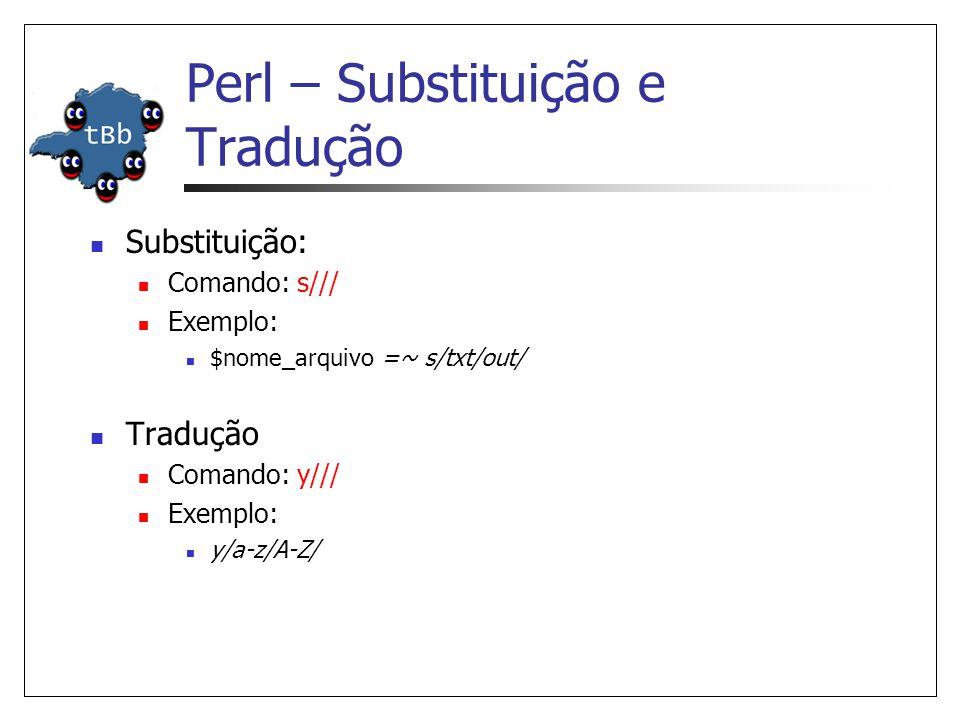 Perl – Substituição e Tradução  Substituição:  Comando: s///  Exemplo:  $nome_arquivo =~ s/txt/out/  Tradução  Comando: y///  Exemplo:  y/a-z/A-Z/