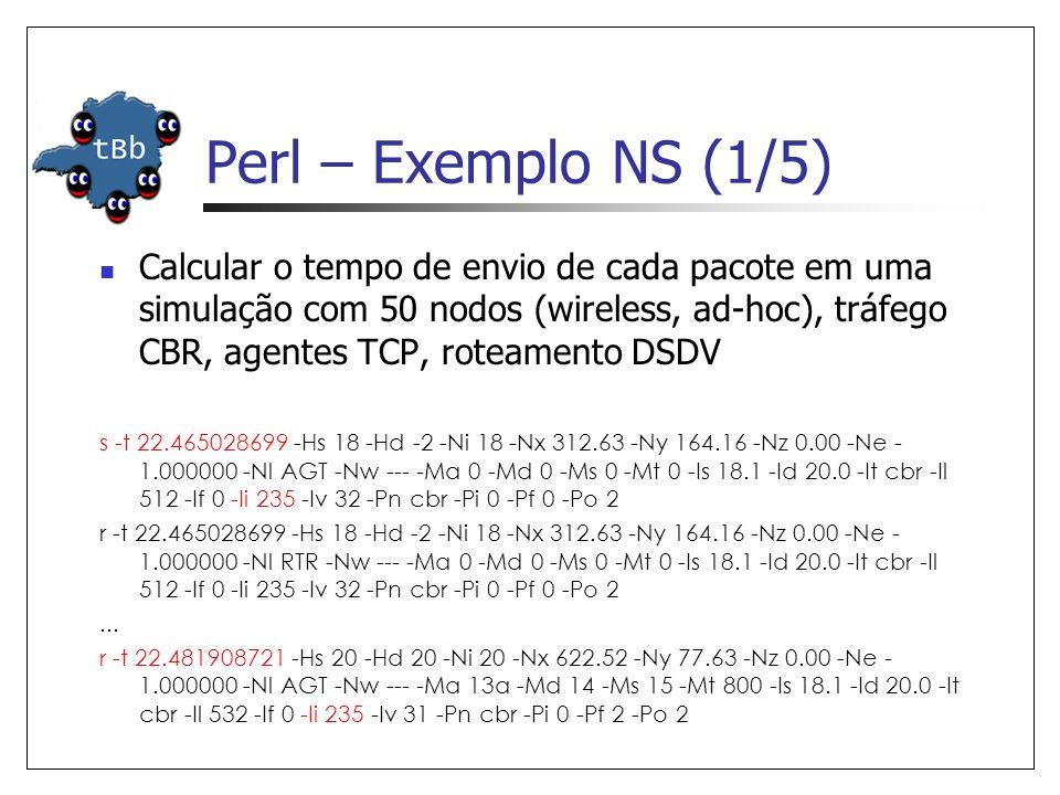 Perl – Exemplo NS (1/5)  Calcular o tempo de envio de cada pacote em uma simulação com 50 nodos (wireless, ad-hoc), tráfego CBR, agentes TCP, roteamento DSDV s -t 22.465028699 -Hs 18 -Hd -2 -Ni 18 -Nx 312.63 -Ny 164.16 -Nz 0.00 -Ne - 1.000000 -Nl AGT -Nw --- -Ma 0 -Md 0 -Ms 0 -Mt 0 -Is 18.1 -Id 20.0 -It cbr -Il 512 -If 0 -Ii 235 -Iv 32 -Pn cbr -Pi 0 -Pf 0 -Po 2 r -t 22.465028699 -Hs 18 -Hd -2 -Ni 18 -Nx 312.63 -Ny 164.16 -Nz 0.00 -Ne - 1.000000 -Nl RTR -Nw --- -Ma 0 -Md 0 -Ms 0 -Mt 0 -Is 18.1 -Id 20.0 -It cbr -Il 512 -If 0 -Ii 235 -Iv 32 -Pn cbr -Pi 0 -Pf 0 -Po 2...