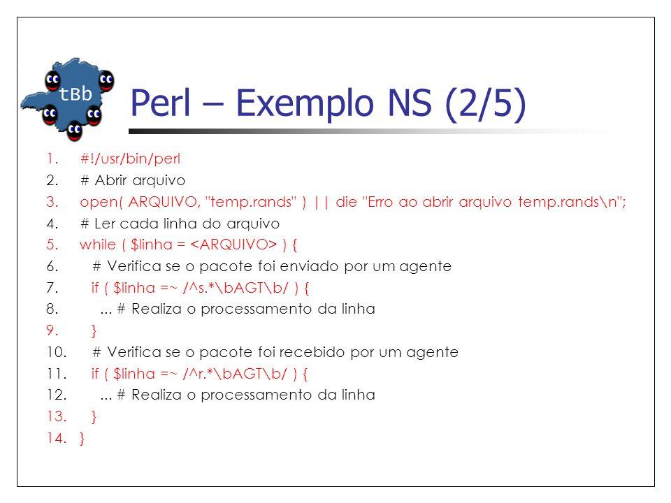 Perl – Exemplo NS (2/5) 1.#!/usr/bin/perl 2.# Abrir arquivo 3.open( ARQUIVO, temp.rands ) || die Erro ao abrir arquivo temp.rands\n ; 4.# Ler cada linha do arquivo 5.while ( $linha = ) { 6.