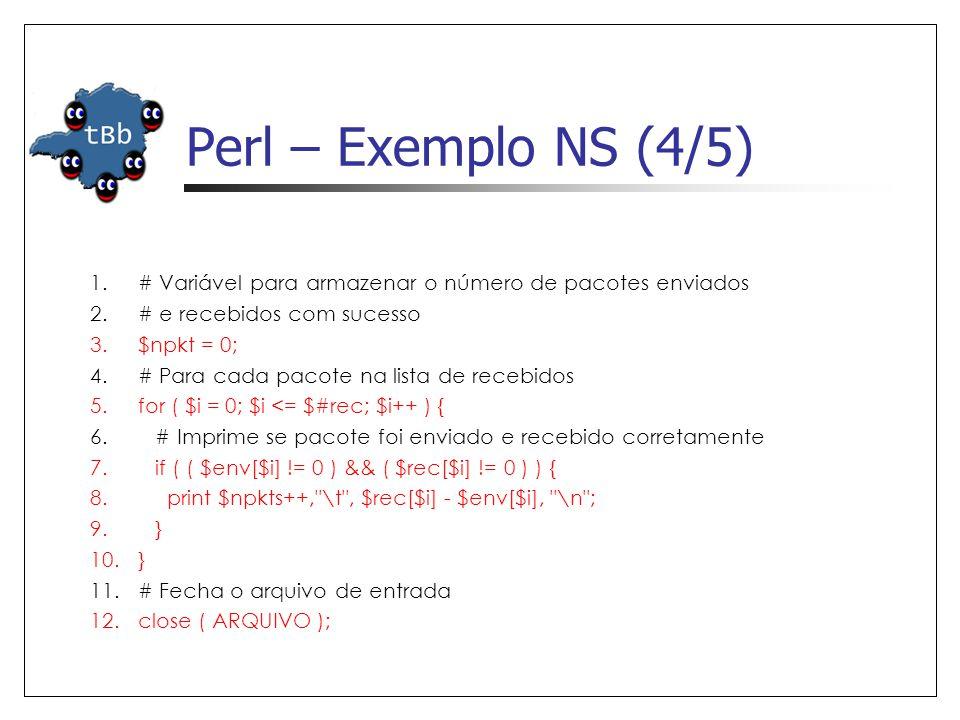 Perl – Exemplo NS (4/5) 1.# Variável para armazenar o número de pacotes enviados 2.# e recebidos com sucesso 3.$npkt = 0; 4.# Para cada pacote na lista de recebidos 5.for ( $i = 0; $i <= $#rec; $i++ ) { 6.