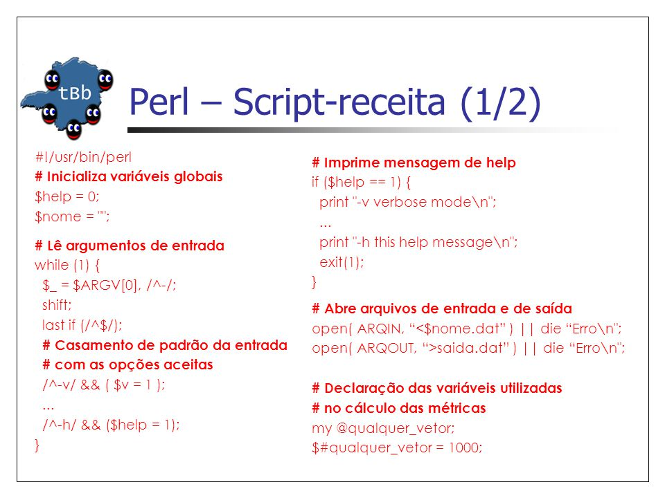 Perl – Script-receita (1/2) #!/usr/bin/perl # Inicializa variáveis globais $help = 0; $nome = ; # Imprime mensagem de help if ($help == 1) { print -v verbose mode\n ;...
