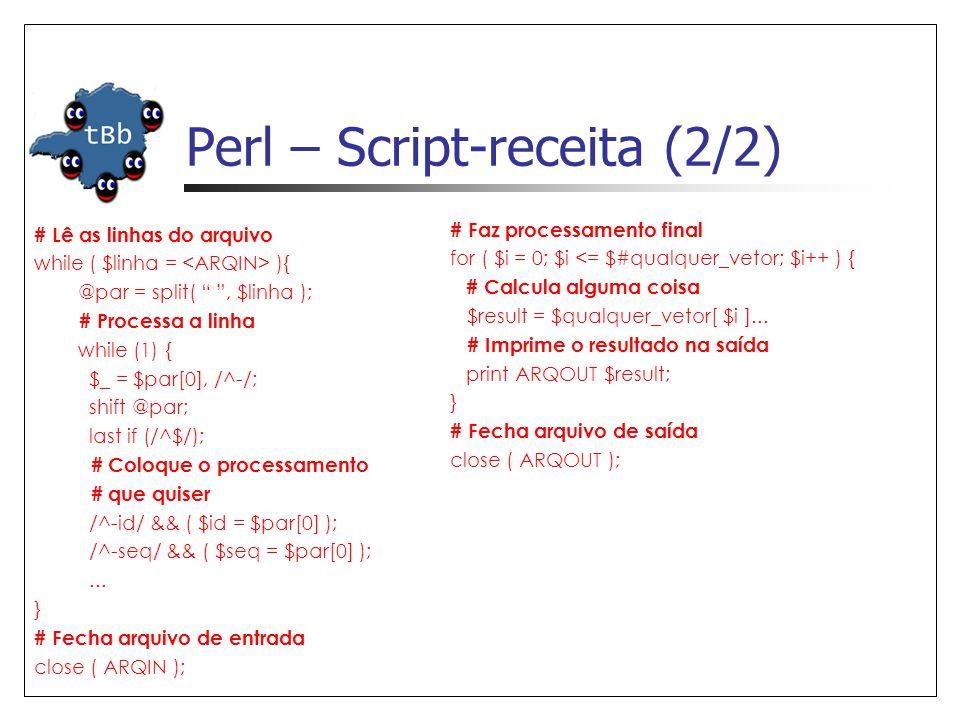 Perl – Script-receita (2/2) # Lê as linhas do arquivo while ( $linha = ){ @par = split( , $linha ); # Processa a linha while (1) { $_ = $par[0], /^-/; shift @par; last if (/^$/); # Coloque o processamento # que quiser /^-id/ && ( $id = $par[0] ); /^-seq/ && ( $seq = $par[0] );...