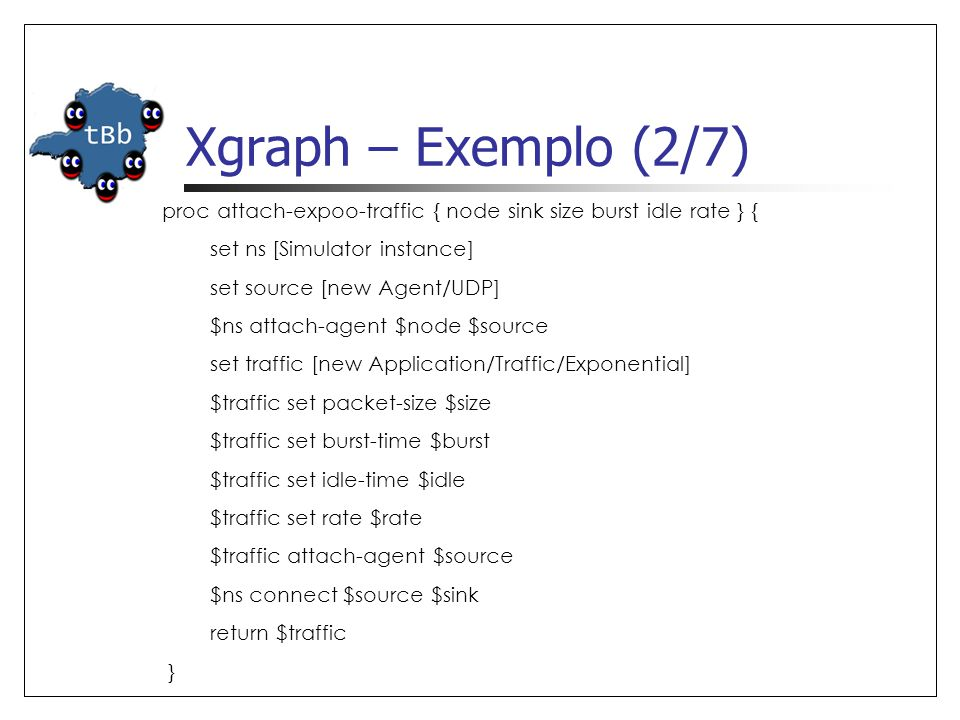 Xgraph – Exemplo (2/7) proc attach-expoo-traffic { node sink size burst idle rate } { set ns [Simulator instance] set source [new Agent/UDP] $ns attac