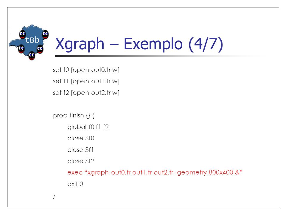 Xgraph – Exemplo (4/7) set f0 [open out0.tr w] set f1 [open out1.tr w] set f2 [open out2.tr w] proc finish {} { global f0 f1 f2 close $f0 close $f1 close $f2 exec xgraph out0.tr out1.tr out2.tr -geometry 800x400 & exit 0 }
