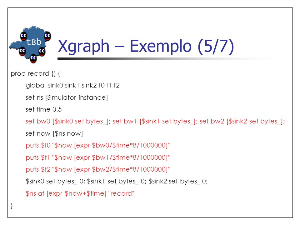 Xgraph – Exemplo (5/7) proc record {} { global sink0 sink1 sink2 f0 f1 f2 set ns [Simulator instance] set time 0.5 set bw0 [$sink0 set bytes_]; set bw1 [$sink1 set bytes_]; set bw2 [$sink2 set bytes_]; set now [$ns now] puts $f0 $now [expr $bw0/$time*8/1000000] puts $f1 $now [expr $bw1/$time*8/1000000] puts $f2 $now [expr $bw2/$time*8/1000000] $sink0 set bytes_ 0; $sink1 set bytes_ 0; $sink2 set bytes_ 0; $ns at [expr $now+$time] record }