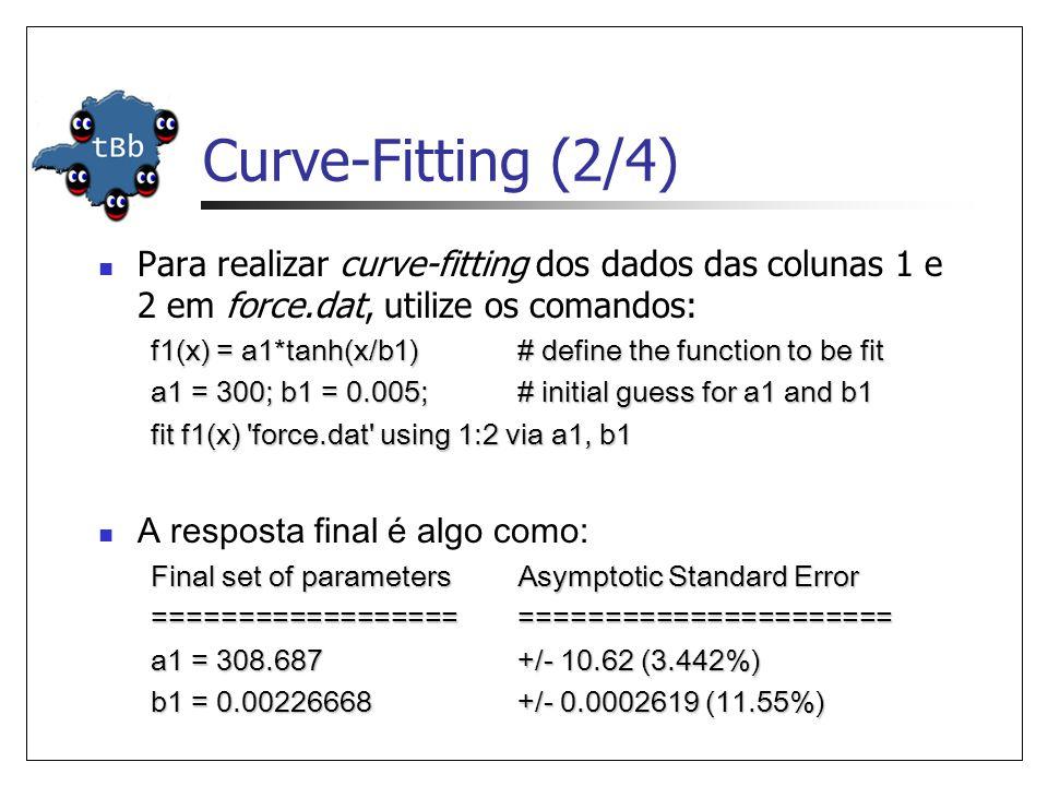 Curve-Fitting (2/4)  Para realizar curve-fitting dos dados das colunas 1 e 2 em force.dat, utilize os comandos: f1(x) = a1*tanh(x/b1) # define the function to be fit a1 = 300; b1 = 0.005; # initial guess for a1 and b1 fit f1(x) force.dat using 1:2 via a1, b1  A resposta final é algo como: Final set of parameters Asymptotic Standard Error ======================================== a1 = 308.687 +/- 10.62 (3.442%) b1 = 0.00226668 +/- 0.0002619 (11.55%)
