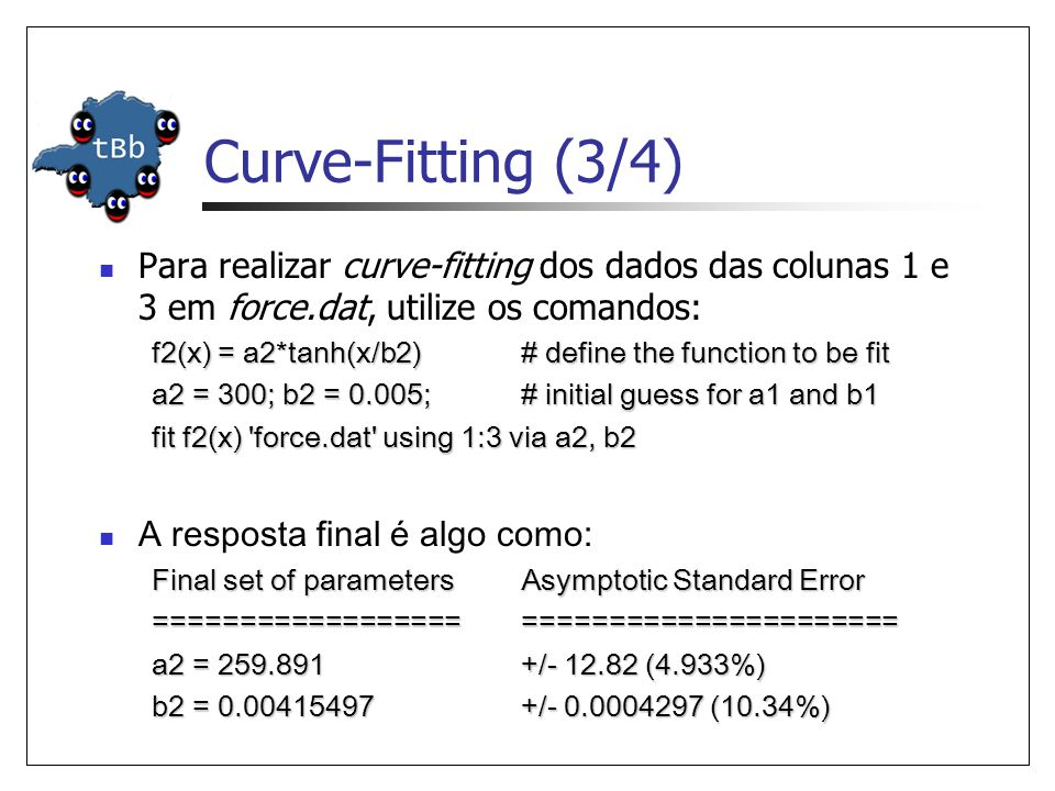 Curve-Fitting (3/4)  Para realizar curve-fitting dos dados das colunas 1 e 3 em force.dat, utilize os comandos: f2(x) = a2*tanh(x/b2) # define the function to be fit a2 = 300; b2 = 0.005; # initial guess for a1 and b1 fit f2(x) force.dat using 1:3 via a2, b2  A resposta final é algo como: Final set of parameters Asymptotic Standard Error ======================================== a2 = 259.891 +/- 12.82 (4.933%) b2 = 0.00415497 +/- 0.0004297 (10.34%)