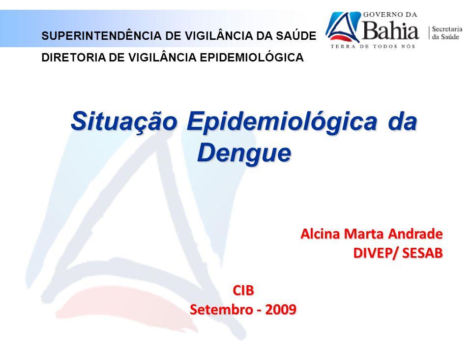 Situação Epidemiológica da Dengue Alcina Marta Andrade DIVEP/ SESAB CIB Setembro - 2009 SUPERINTENDÊNCIA DE VIGILÂNCIA DA SAÚDE DIRETORIA DE VIGILÂNCIA EPIDEMIOLÓGICA