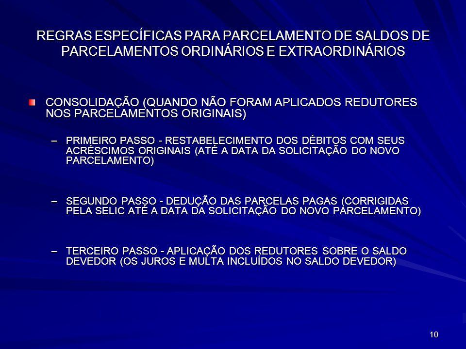10 REGRAS ESPECÍFICAS PARA PARCELAMENTO DE SALDOS DE PARCELAMENTOS ORDINÁRIOS E EXTRAORDINÁRIOS CONSOLIDAÇÃO (QUANDO NÃO FORAM APLICADOS REDUTORES NOS PARCELAMENTOS ORIGINAIS) –PRIMEIRO PASSO - RESTABELECIMENTO DOS DÉBITOS COM SEUS ACRÉSCIMOS ORIGINAIS (ATÉ A DATA DA SOLICITAÇÃO DO NOVO PARCELAMENTO) –SEGUNDO PASSO - DEDUÇÃO DAS PARCELAS PAGAS (CORRIGIDAS PELA SELIC ATÉ A DATA DA SOLICITAÇÃO DO NOVO PARCELAMENTO) –TERCEIRO PASSO - APLICAÇÃO DOS REDUTORES SOBRE O SALDO DEVEDOR (OS JUROS E MULTA INCLUÍDOS NO SALDO DEVEDOR)