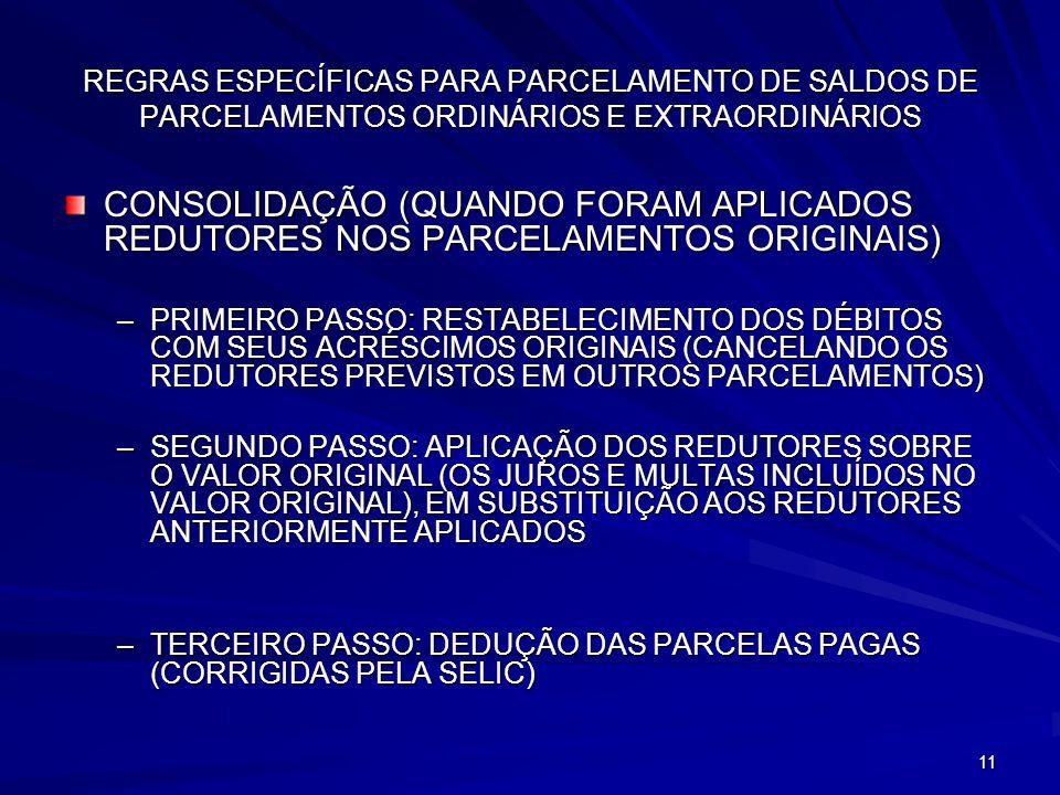 11 REGRAS ESPECÍFICAS PARA PARCELAMENTO DE SALDOS DE PARCELAMENTOS ORDINÁRIOS E EXTRAORDINÁRIOS CONSOLIDAÇÃO (QUANDO FORAM APLICADOS REDUTORES NOS PARCELAMENTOS ORIGINAIS) –PRIMEIRO PASSO: RESTABELECIMENTO DOS DÉBITOS COM SEUS ACRÉSCIMOS ORIGINAIS (CANCELANDO OS REDUTORES PREVISTOS EM OUTROS PARCELAMENTOS) –SEGUNDO PASSO: APLICAÇÃO DOS REDUTORES SOBRE O VALOR ORIGINAL (OS JUROS E MULTAS INCLUÍDOS NO VALOR ORIGINAL), EM SUBSTITUIÇÃO AOS REDUTORES ANTERIORMENTE APLICADOS –TERCEIRO PASSO: DEDUÇÃO DAS PARCELAS PAGAS (CORRIGIDAS PELA SELIC)
