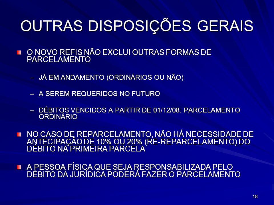 18 OUTRAS DISPOSIÇÕES GERAIS O NOVO REFIS NÃO EXCLUI OUTRAS FORMAS DE PARCELAMENTO –JÁ EM ANDAMENTO (ORDINÁRIOS OU NÃO) –A SEREM REQUERIDOS NO FUTURO –DÉBITOS VENCIDOS A PARTIR DE 01/12/08: PARCELAMENTO ORDINÁRIO NO CASO DE REPARCELAMENTO, NÃO HÁ NECESSIDADE DE ANTECIPAÇÃO DE 10% OU 20% (RE-REPARCELAMENTO) DO DÉBITO NA PRIMEIRA PARCELA A PESSOA FÍSICA QUE SEJA RESPONSABILIZADA PELO DÉBITO DA JURÍDICA PODERÁ FAZER O PARCELAMENTO
