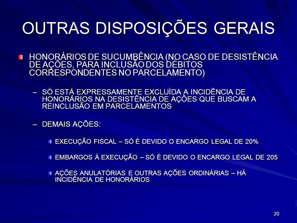 20 OUTRAS DISPOSIÇÕES GERAIS HONORÁRIOS DE SUCUMBÊNCIA (NO CASO DE DESISTÊNCIA DE AÇÕES, PARA INCLUSÃO DOS DÉBITOS CORRESPONDENTES NO PARCELAMENTO) –SÓ ESTÁ EXPRESSAMENTE EXCLUÍDA A INCIDÊNCIA DE HONORÁRIOS NA DESISTÊNCIA DE AÇÕES QUE BUSCAM A REINCLUSÃO EM PARCELAMENTOS –DEMAIS AÇÕES: EXECUÇÃO FISCAL – SÓ É DEVIDO O ENCARGO LEGAL DE 20% EMBARGOS À EXECUÇÃO – SÓ É DEVIDO O ENCARGO LEGAL DE 205 AÇÕES ANULATÓRIAS E OUTRAS AÇÕES ORDINÁRIAS – HÁ INCIDÊNCIA DE HONORÁRIOS