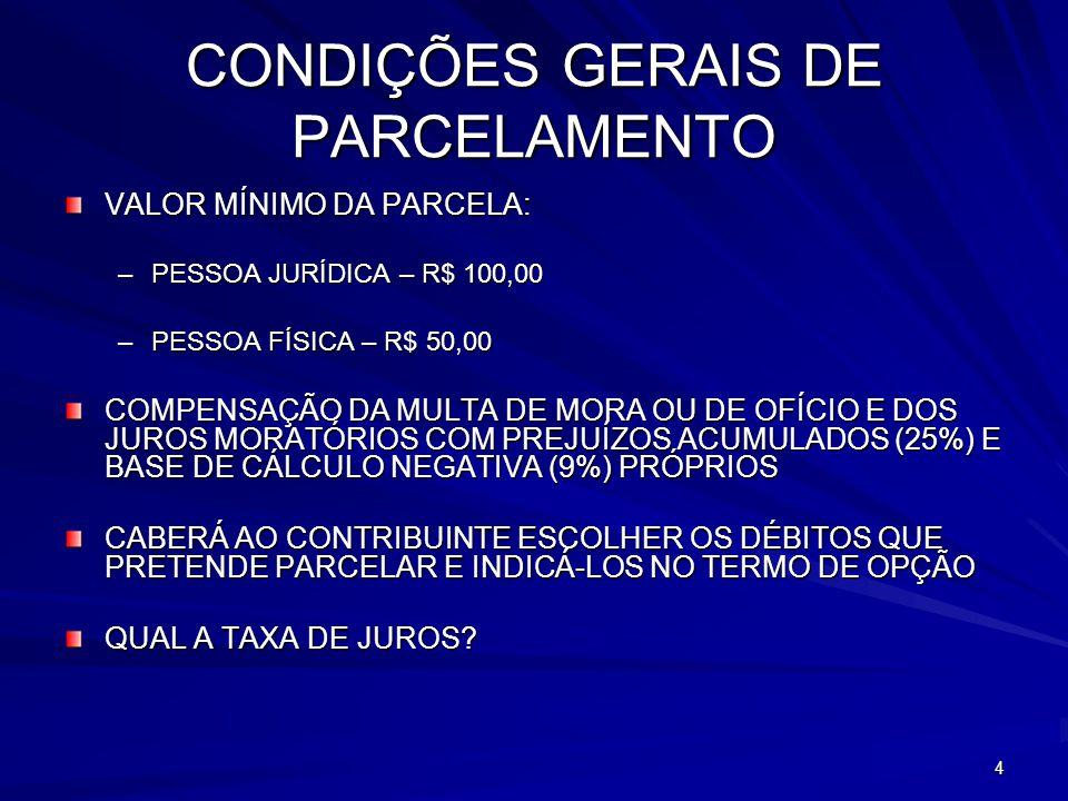 4 CONDIÇÕES GERAIS DE PARCELAMENTO VALOR MÍNIMO DA PARCELA: –PESSOA JURÍDICA – R$ 100,00 –PESSOA FÍSICA – R$ 50,00 COMPENSAÇÃO DA MULTA DE MORA OU DE OFÍCIO E DOS JUROS MORATÓRIOS COM PREJUÍZOS ACUMULADOS (25%) E BASE DE CÁLCULO NEGATIVA (9%) PRÓPRIOS CABERÁ AO CONTRIBUINTE ESCOLHER OS DÉBITOS QUE PRETENDE PARCELAR E INDICÁ-LOS NO TERMO DE OPÇÃO QUAL A TAXA DE JUROS?
