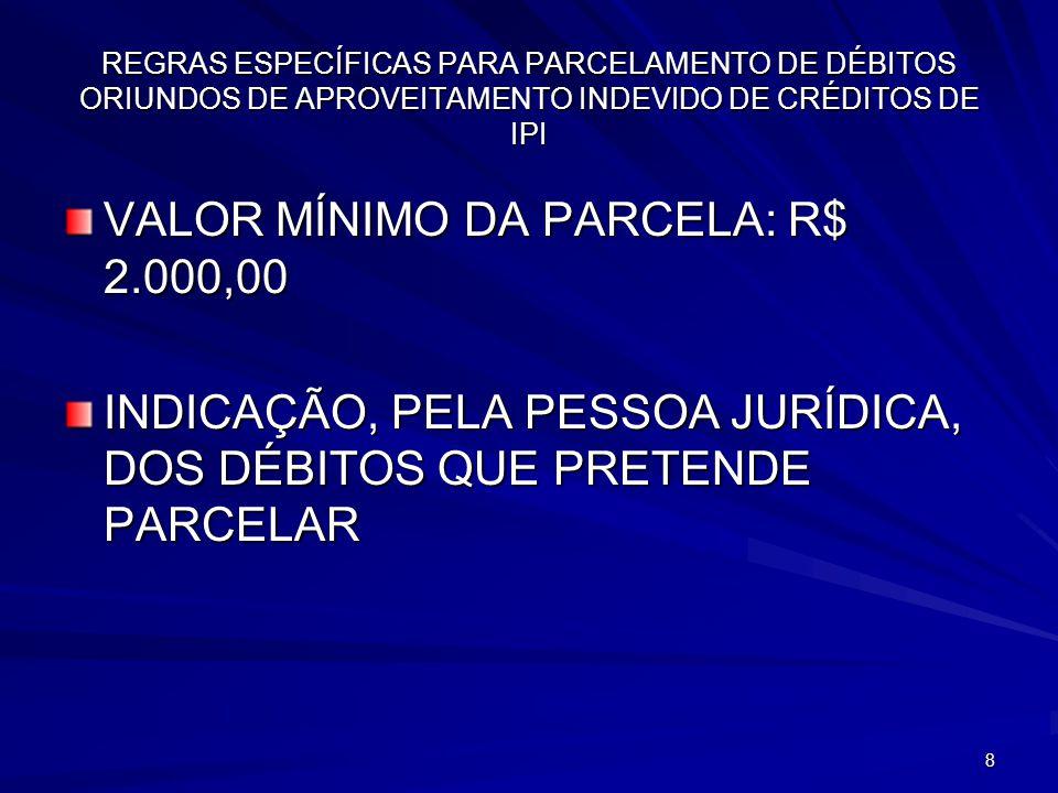 8 REGRAS ESPECÍFICAS PARA PARCELAMENTO DE DÉBITOS ORIUNDOS DE APROVEITAMENTO INDEVIDO DE CRÉDITOS DE IPI VALOR MÍNIMO DA PARCELA: R$ 2.000,00 INDICAÇÃO, PELA PESSOA JURÍDICA, DOS DÉBITOS QUE PRETENDE PARCELAR