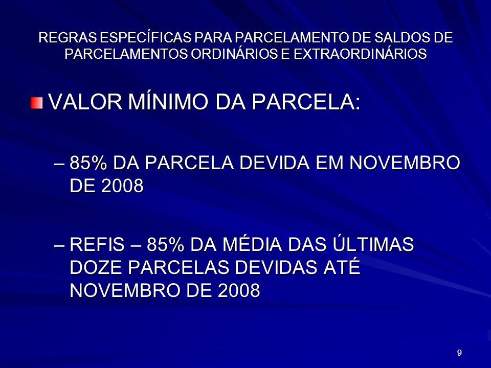 9 REGRAS ESPECÍFICAS PARA PARCELAMENTO DE SALDOS DE PARCELAMENTOS ORDINÁRIOS E EXTRAORDINÁRIOS VALOR MÍNIMO DA PARCELA: –85% DA PARCELA DEVIDA EM NOVEMBRO DE 2008 –REFIS – 85% DA MÉDIA DAS ÚLTIMAS DOZE PARCELAS DEVIDAS ATÉ NOVEMBRO DE 2008