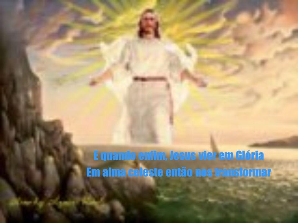 E quando enfim, Jesus vier em Glória Em alma celeste então nos transformar