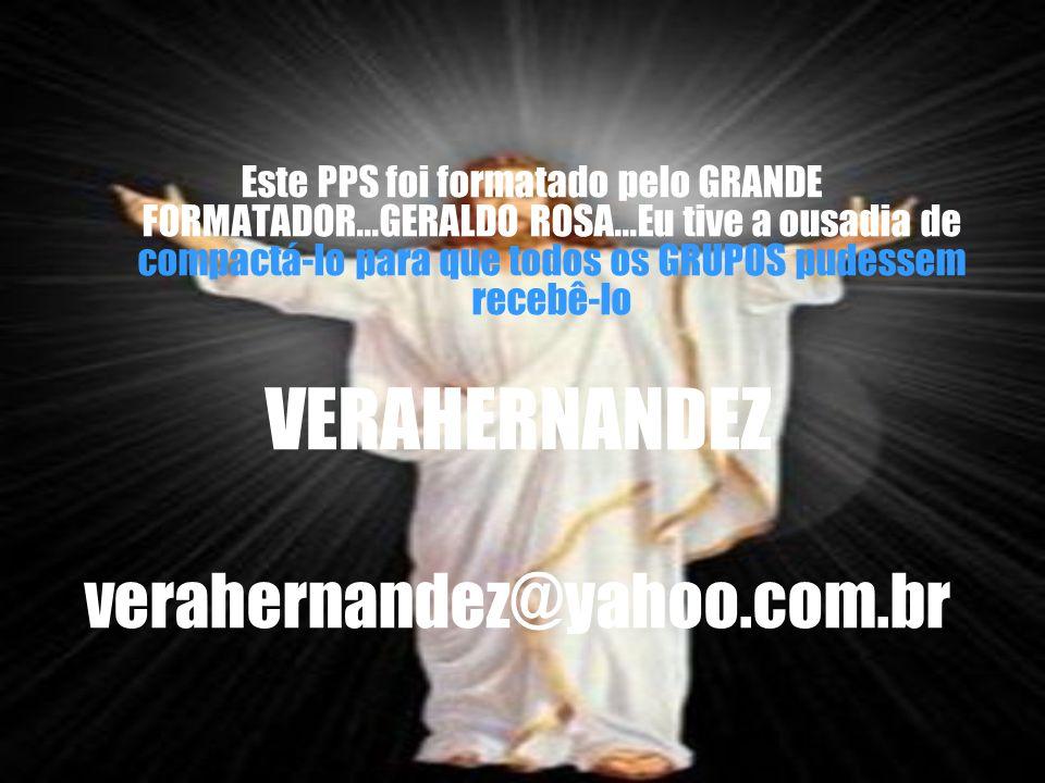 Este PPS foi formatado pelo GRANDE FORMATADOR...GERALDO ROSA...Eu tive a ousadia de compactá-lo para que todos os GRUPOS pudessem recebê-lo VERAHERNANDEZ verahernandez@yahoo.com.br