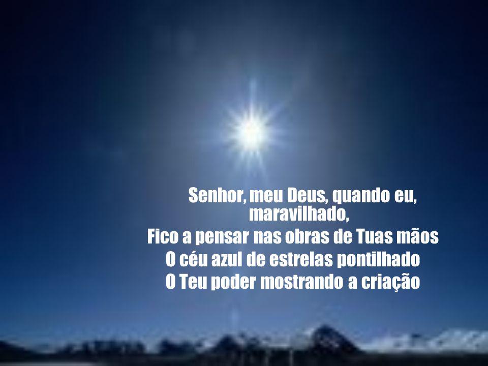 Senhor, meu Deus, quando eu, maravilhado, Fico a pensar nas obras de Tuas mãos O céu azul de estrelas pontilhado O Teu poder mostrando a criação