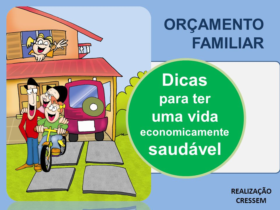 ORÇAMENTO FAMILIAR Dicas para ter uma vida economicamente saudável REALIZAÇÃO CRESSEM