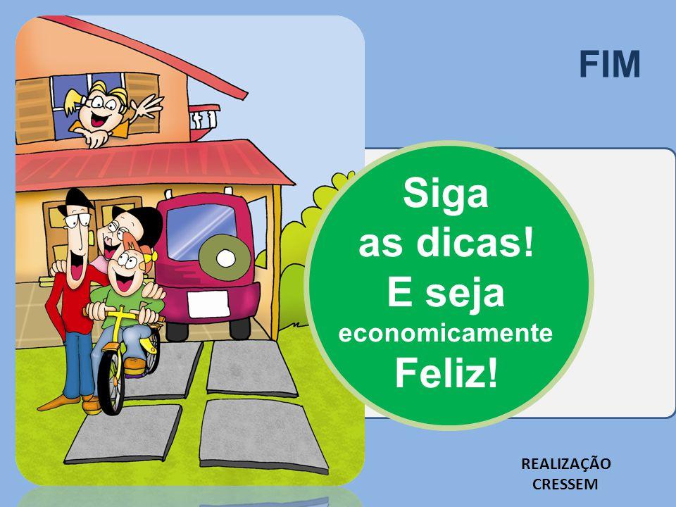 FIM Siga as dicas! E seja economicamente Feliz! REALIZAÇÃO CRESSEM