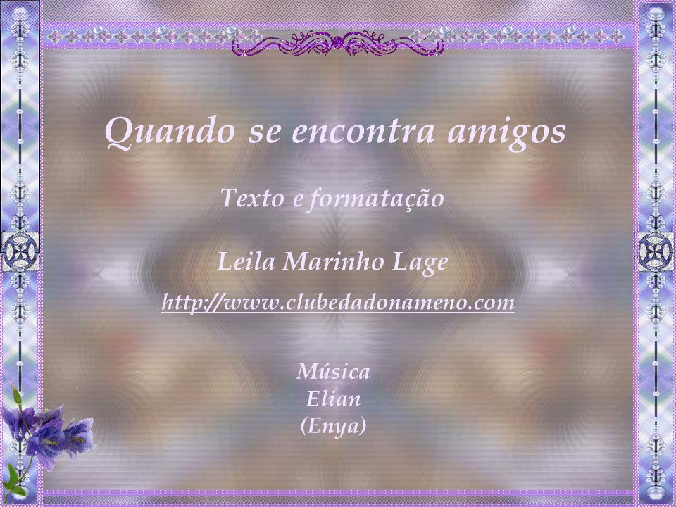 Quando se encontra amigos Texto e formatação Leila Marinho Lage Música Elian (Enya) http://www.clubedadonameno.com