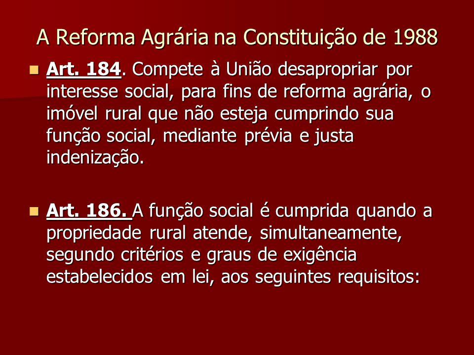 A Reforma Agrária na Constituição de 1988  Art. 184. Compete à União desapropriar por interesse social, para fins de reforma agrária, o imóvel rural