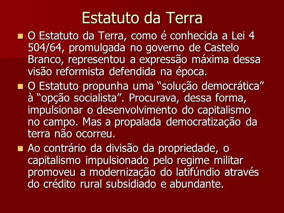 Estatuto da Terra  O Estatuto da Terra, como é conhecida a Lei 4 504/64, promulgada no governo de Castelo Branco, representou a expressão máxima dessa visão reformista defendida na época.