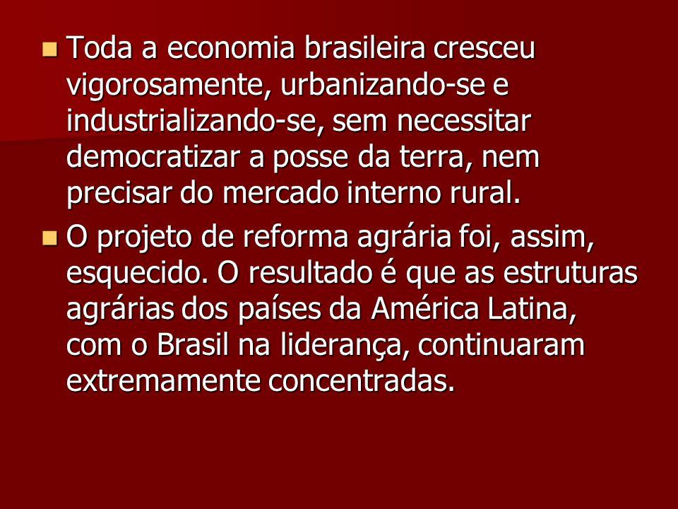  Toda a economia brasileira cresceu vigorosamente, urbanizando-se e industrializando-se, sem necessitar democratizar a posse da terra, nem precisar d