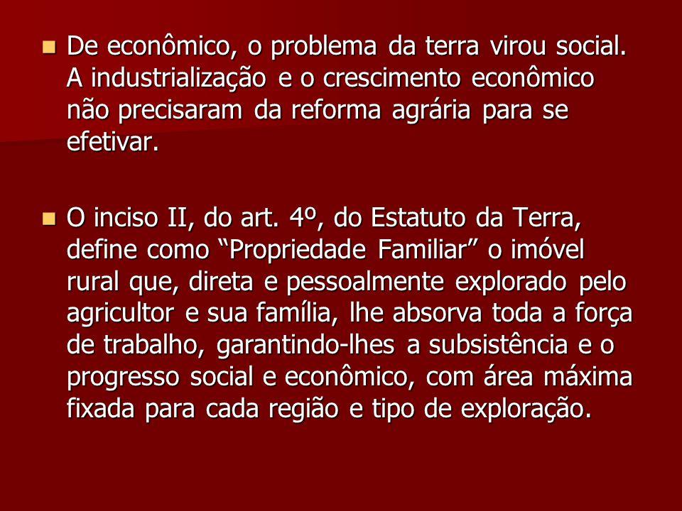  De econômico, o problema da terra virou social. A industrialização e o crescimento econômico não precisaram da reforma agrária para se efetivar.  O