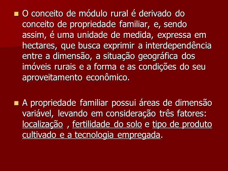  O conceito de módulo rural é derivado do conceito de propriedade familiar, e, sendo assim, é uma unidade de medida, expressa em hectares, que busca exprimir a interdependência entre a dimensão, a situação geográfica dos imóveis rurais e a forma e as condições do seu aproveitamento econômico.