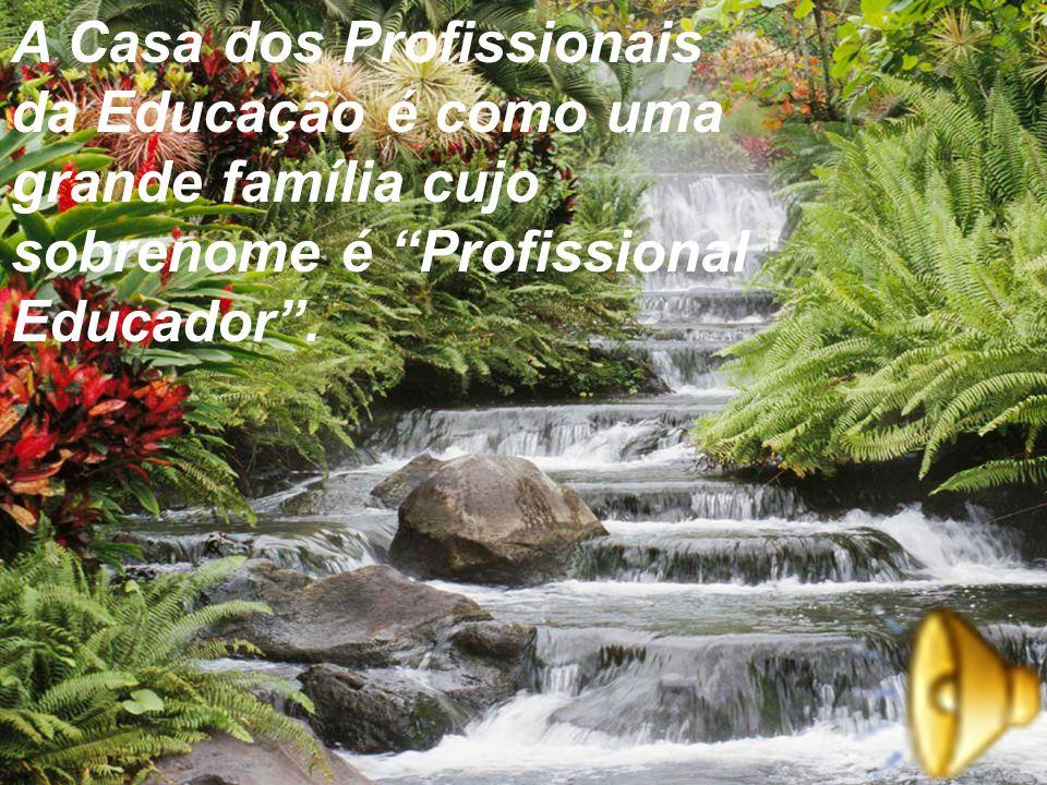 A Casa dos Profissionais da Educação é como uma grande família cujo sobrenome é Profissional Educador .