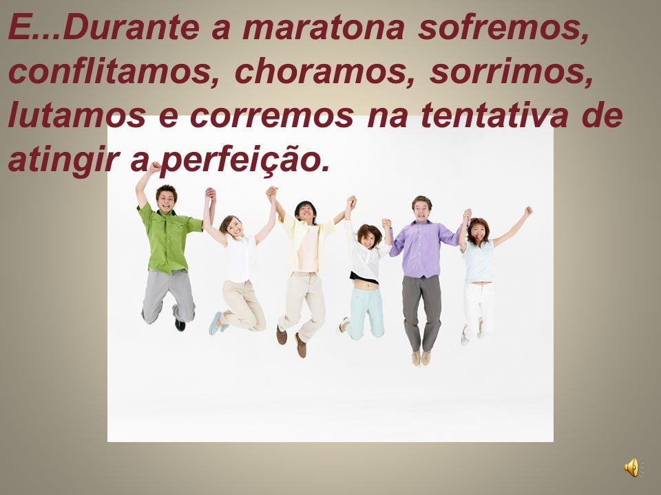 E...Durante a maratona sofremos, conflitamos, choramos, sorrimos, lutamos e corremos na tentativa de atingir a perfeição.