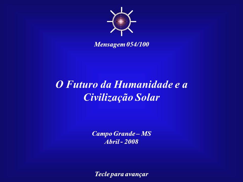 O Futuro da Humanidade e a Civilização Solar Campo Grande – MS Abril - 2008 Tecle para avançar ☼ Mensagem 054/100