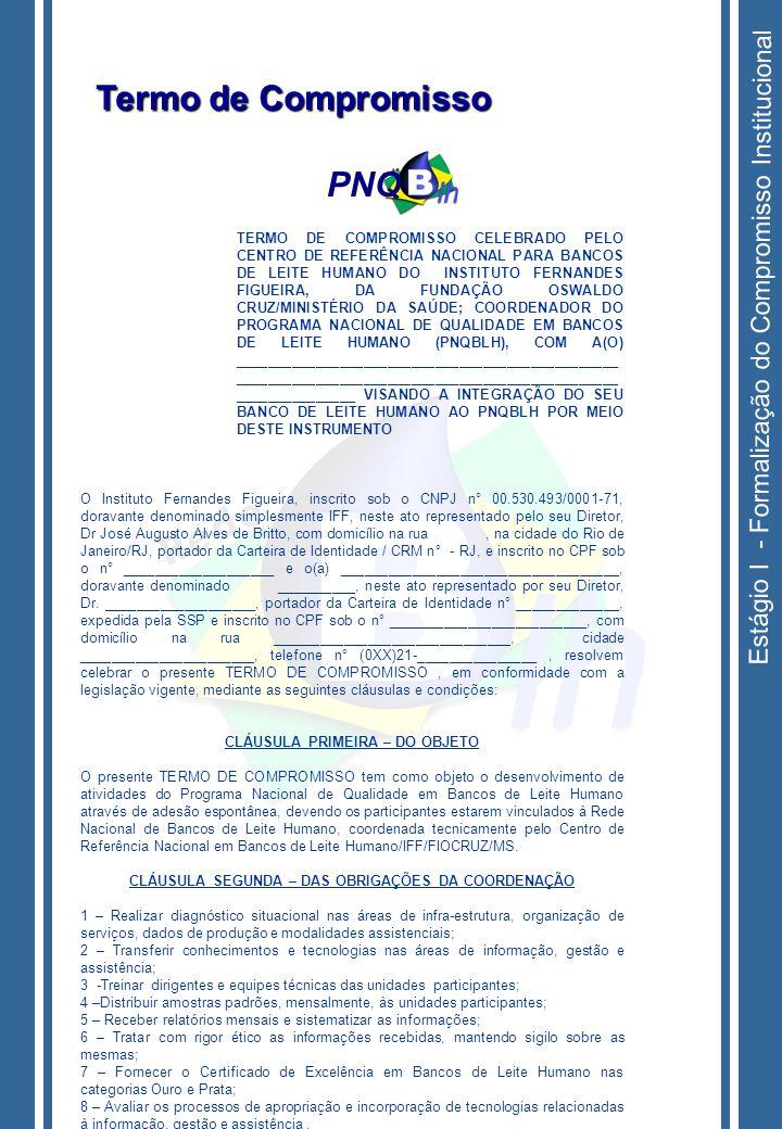 Estágio I - Formalização do Compromisso Institucional TERMO DE COMPROMISSO CELEBRADO PELO CENTRO DE REFERÊNCIA NACIONAL PARA BANCOS DE LEITE HUMANO DO INSTITUTO FERNANDES FIGUEIRA, DA FUNDAÇÃO OSWALDO CRUZ/MINISTÉRIO DA SAÚDE; COORDENADOR DO PROGRAMA NACIONAL DE QUALIDADE EM BANCOS DE LEITE HUMANO (PNQBLH), COM A(O) ________________________________________________ ________________________________________________ _______________ VISANDO A INTEGRAÇÃO DO SEU BANCO DE LEITE HUMANO AO PNQBLH POR MEIO DESTE INSTRUMENTO O Instituto Fernandes Figueira, inscrito sob o CNPJ n° 00.530.493/0001-71, doravante denominado simplesmente IFF, neste ato representado pelo seu Diretor, Dr José Augusto Alves de Britto, com domicílio na rua, na cidade do Rio de Janeiro/RJ, portador da Carteira de Identidade / CRM n° - RJ, e inscrito no CPF sob o n° ___________________ e o(a) ___________________________________, doravante denominado __________, neste ato representado por seu Diretor, Dr.