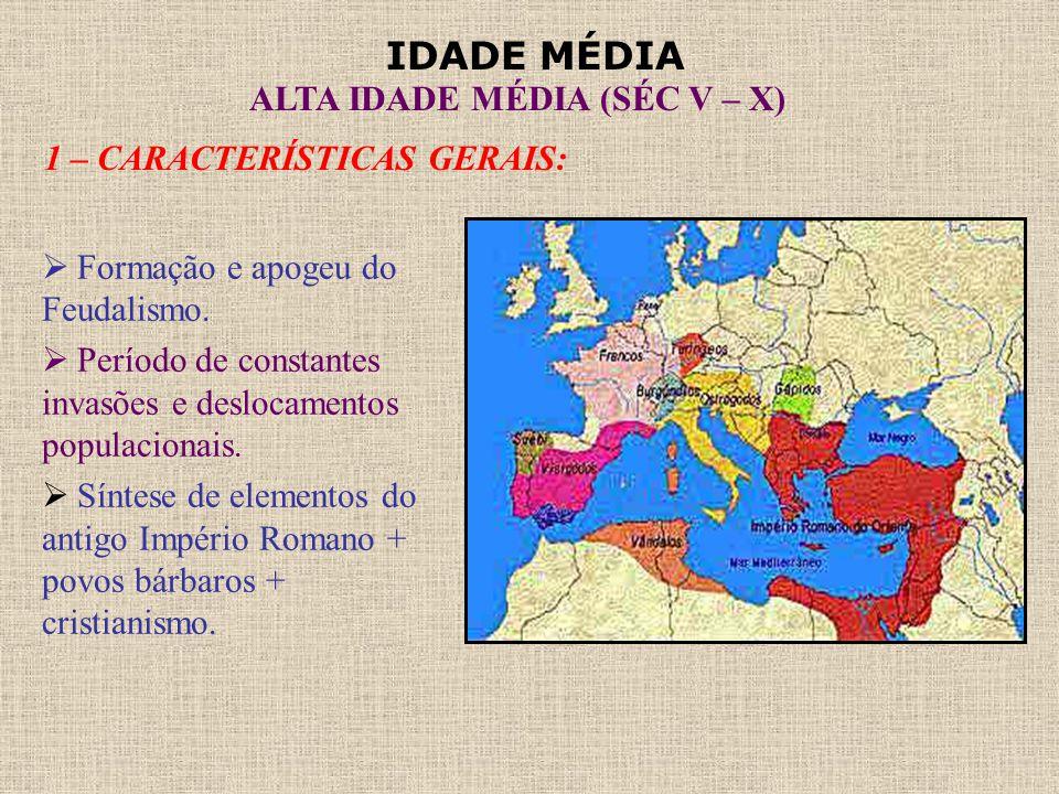 IDADE MÉDIA ALTA IDADE MÉDIA (SÉC V – X) 1 – CARACTERÍSTICAS GERAIS:  Formação e apogeu do Feudalismo.  Período de constantes invasões e deslocament