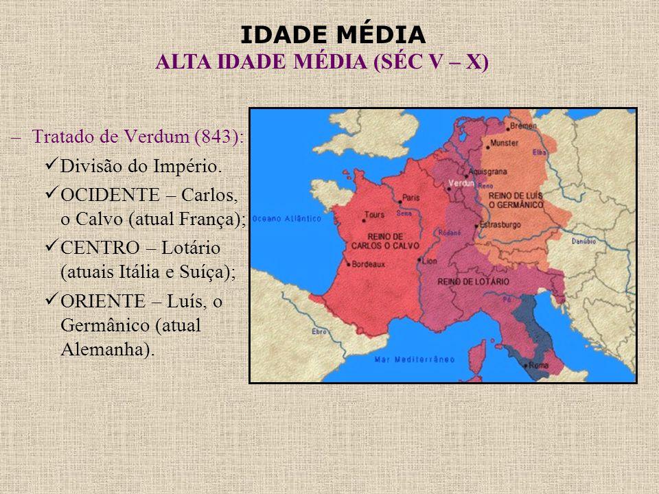 IDADE MÉDIA ALTA IDADE MÉDIA (SÉC V – X) –Tratado de Verdum (843):  Divisão do Império.  OCIDENTE – Carlos, o Calvo (atual França);  CENTRO – Lotár