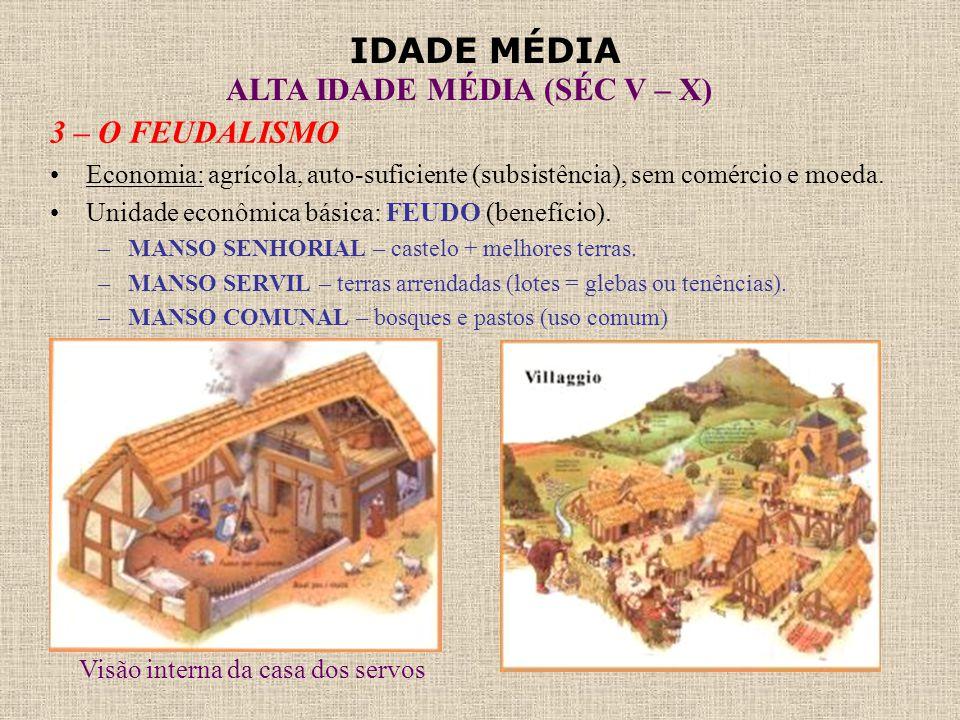 IDADE MÉDIA ALTA IDADE MÉDIA (SÉC V – X) 3 – O FEUDALISMO •Economia: agrícola, auto-suficiente (subsistência), sem comércio e moeda. •Unidade econômic