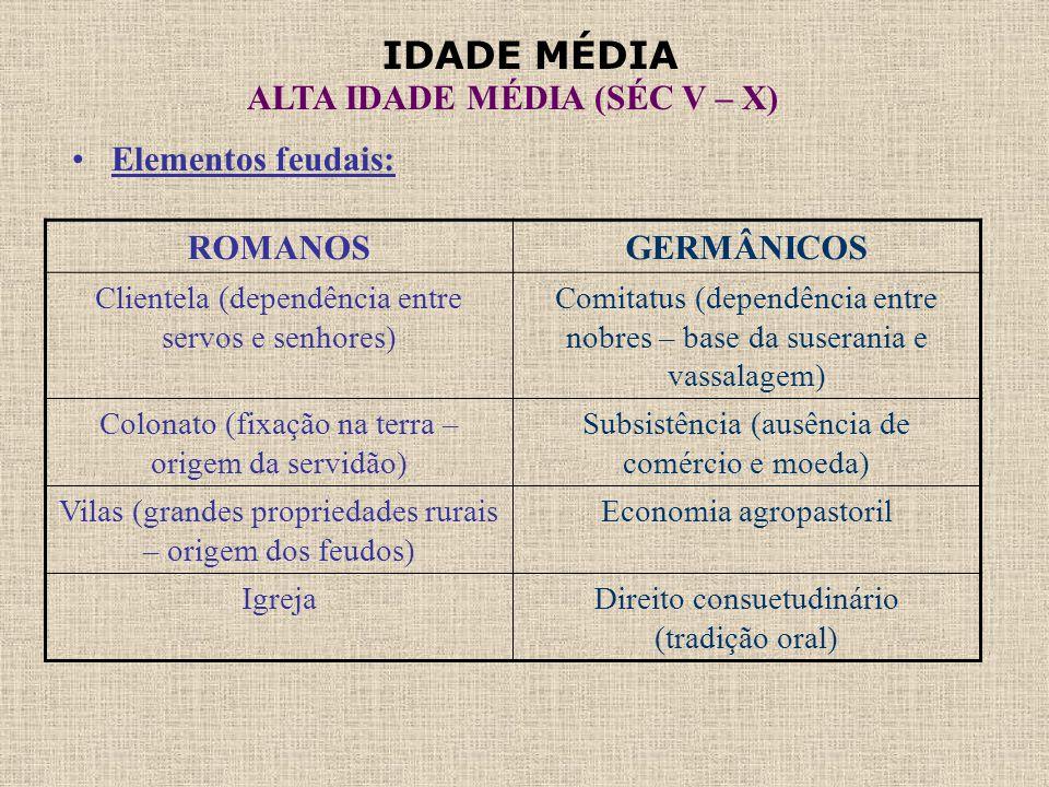 IDADE MÉDIA ALTA IDADE MÉDIA (SÉC V – X) •Elementos feudais: ROMANOSGERMÂNICOS Clientela (dependência entre servos e senhores) Comitatus (dependência