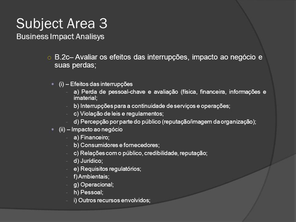 Subject Area 3 Business Impact Analisys o B.2c– Avaliar os efeitos das interrupções, impacto ao negócio e suas perdas;  (i) – Efeitos das interrupçõe