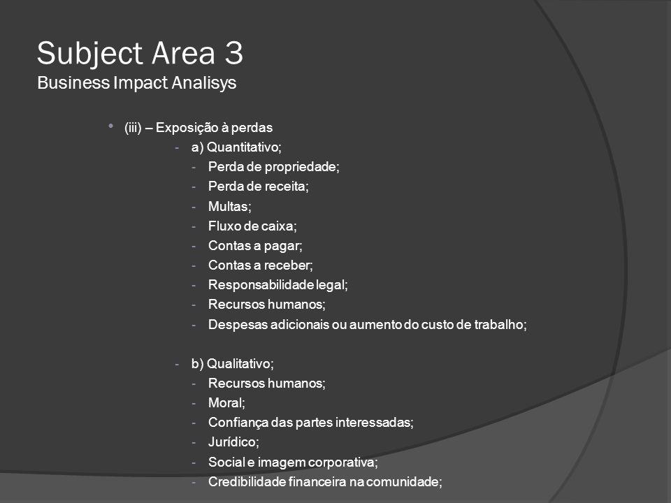 Subject Area 3 Business Impact Analisys • (iii) – Exposição à perdas -a) Quantitativo; -Perda de propriedade; -Perda de receita; -Multas; -Fluxo de ca
