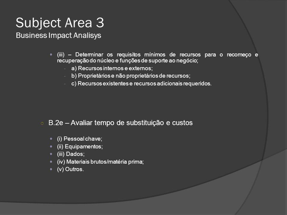 Subject Area 3 Business Impact Analisys  (iii) – Determinar os requisitos mínimos de recursos para o recomeço e recuperação do núcleo e funções de su