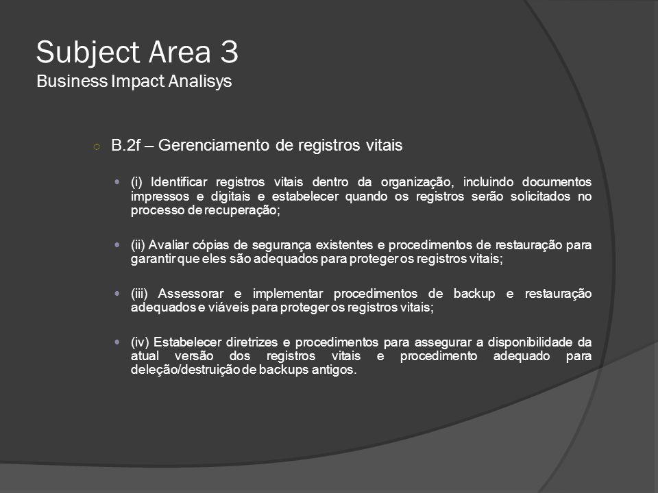 Subject Area 3 Business Impact Analisys ○ B.2f – Gerenciamento de registros vitais  (i) Identificar registros vitais dentro da organização, incluindo