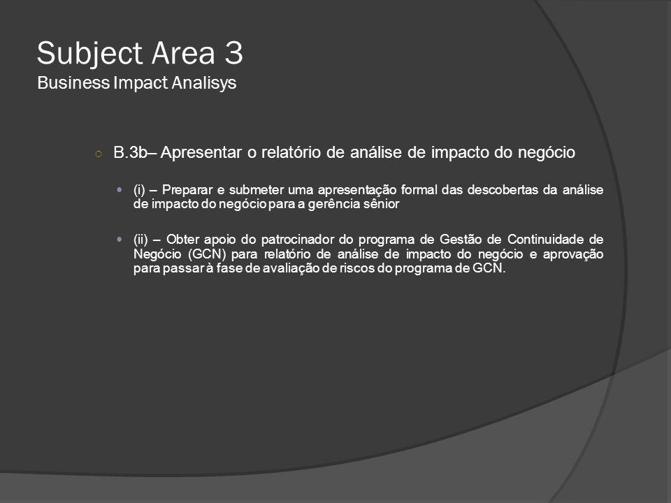Subject Area 3 Business Impact Analisys ○ B.3b– Apresentar o relatório de análise de impacto do negócio  (i) – Preparar e submeter uma apresentação f