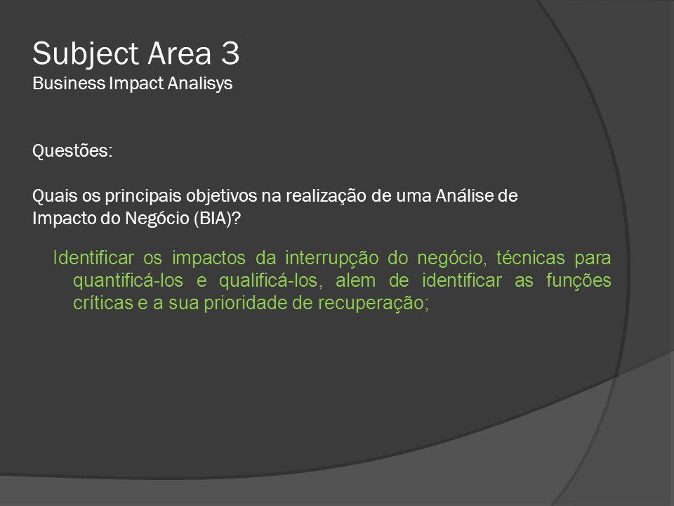 Subject Area 3 Business Impact Analisys Questões: Quais os principais objetivos na realização de uma Análise de Impacto do Negócio (BIA)? Identificar