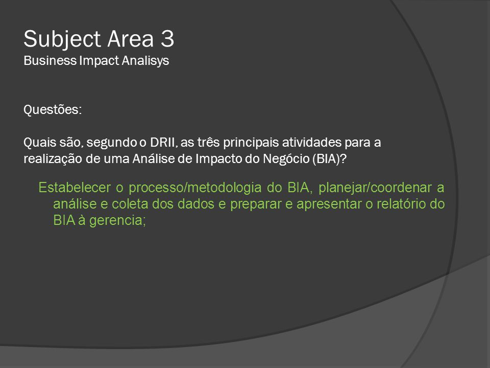 Subject Area 3 Business Impact Analisys Questões: Quais são, segundo o DRII, as três principais atividades para a realização de uma Análise de Impacto