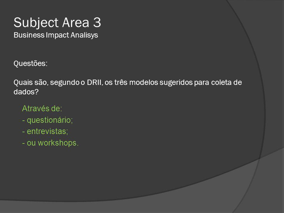 Subject Area 3 Business Impact Analisys Questões: Quais são, segundo o DRII, os três modelos sugeridos para coleta de dados? Através de: - questionári